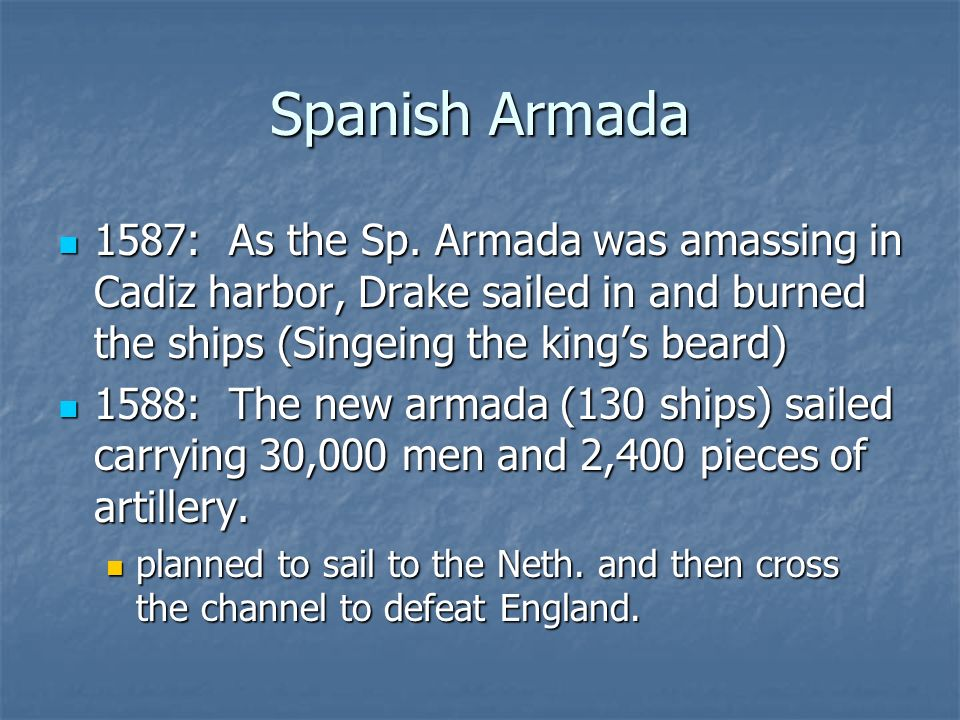 Spanish Armada 1587: As the Sp. Armada was amassing in Cadiz harbor, Drake sailed in and burned the ships (Singeing the king's beard)