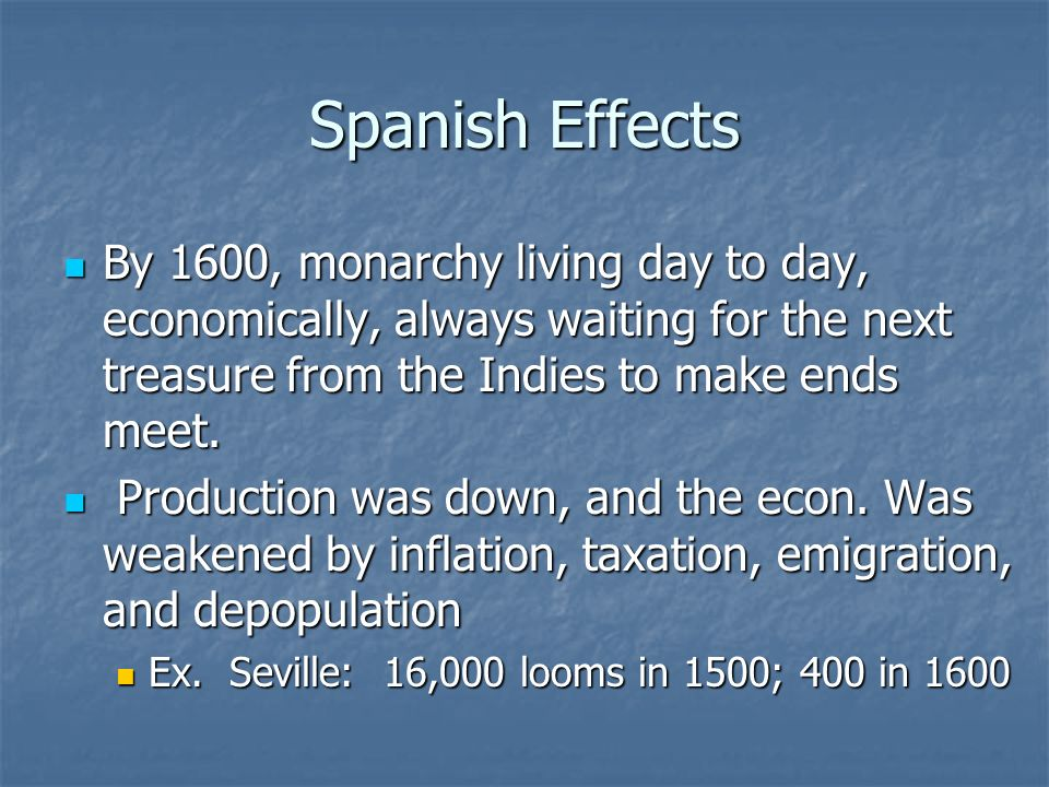 Spanish Effects By 1600, monarchy living day to day, economically, always waiting for the next treasure from the Indies to make ends meet.