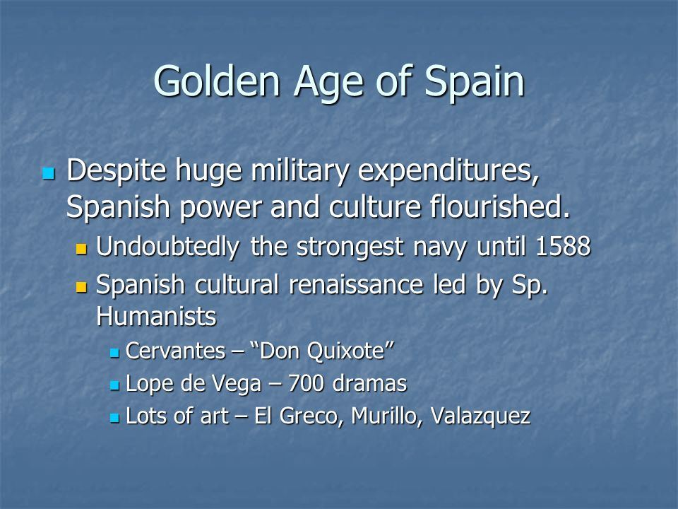 Golden Age of Spain Despite huge military expenditures, Spanish power and culture flourished. Undoubtedly the strongest navy until 1588.