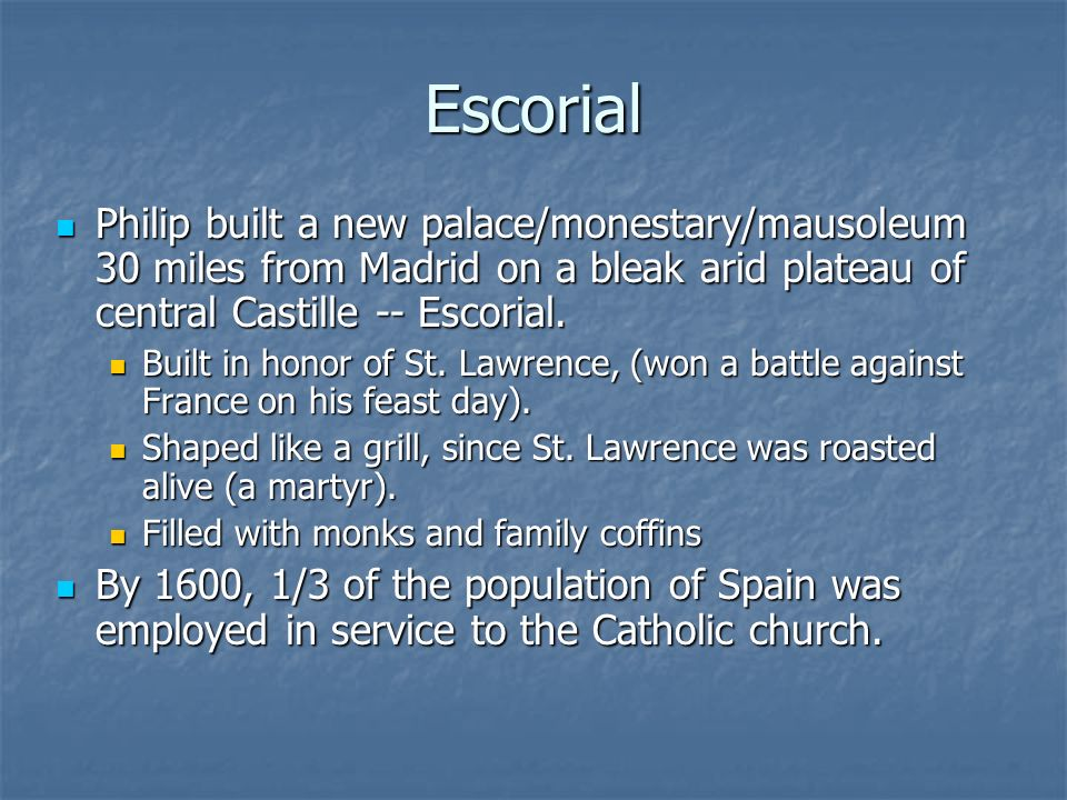 Escorial Philip built a new palace/monestary/mausoleum 30 miles from Madrid on a bleak arid plateau of central Castille -- Escorial.
