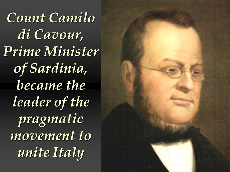 Count Camilo di Cavour, Prime Minister of Sardinia, became the leader of the pragmatic movement to unite Italy