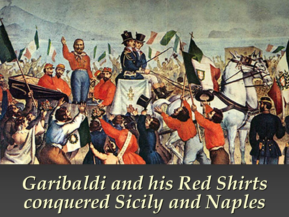 Garibaldi and his Red Shirts conquered Sicily and Naples