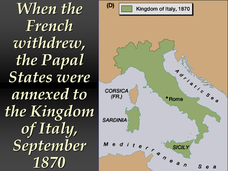When the French withdrew, the Papal States were annexed to the Kingdom of Italy, September 1870