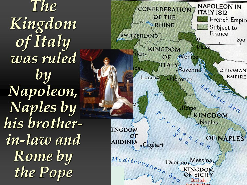 The Kingdom of Italy was ruled by Napoleon, Naples by his brother-in-law and Rome by the Pope
