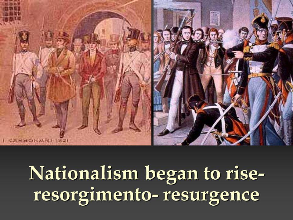 Nationalism began to rise-resorgimento- resurgence