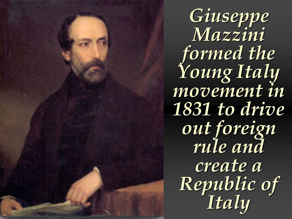 Giuseppe Mazzini formed the Young Italy movement in 1831 to drive out foreign rule and create a Republic of Italy