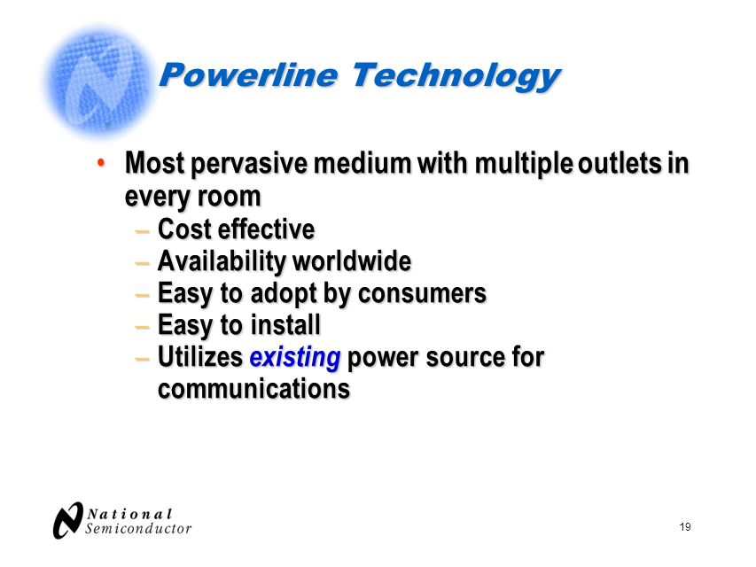 Powerline Technology Most pervasive medium with multiple outlets in every room. Cost effective. Availability worldwide.