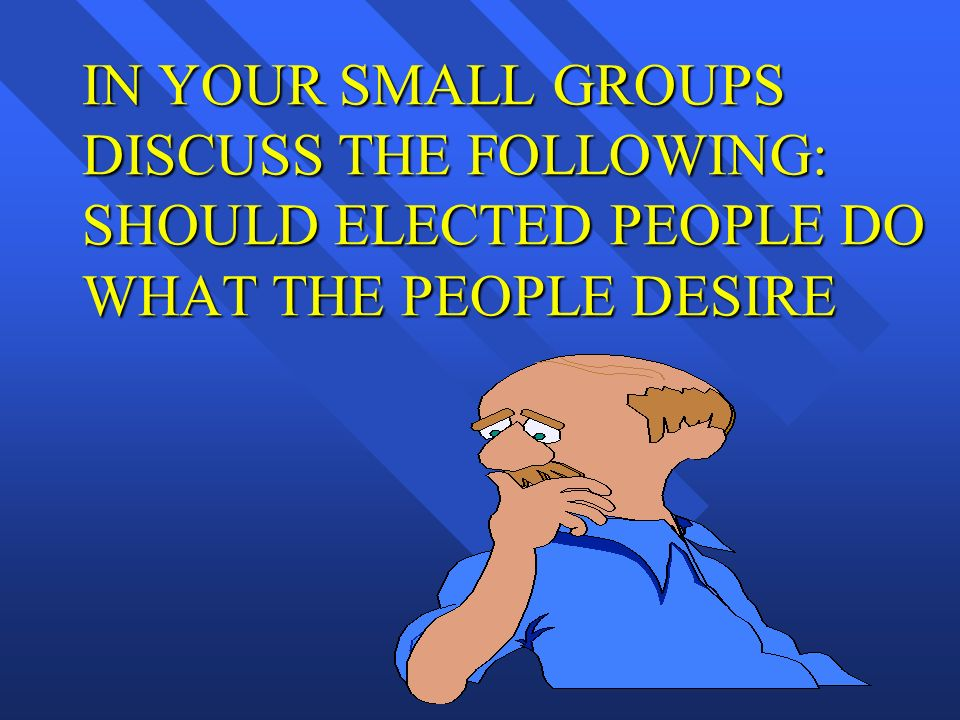 IN YOUR SMALL GROUPS DISCUSS THE FOLLOWING: SHOULD ELECTED PEOPLE DO WHAT THE PEOPLE DESIRE
