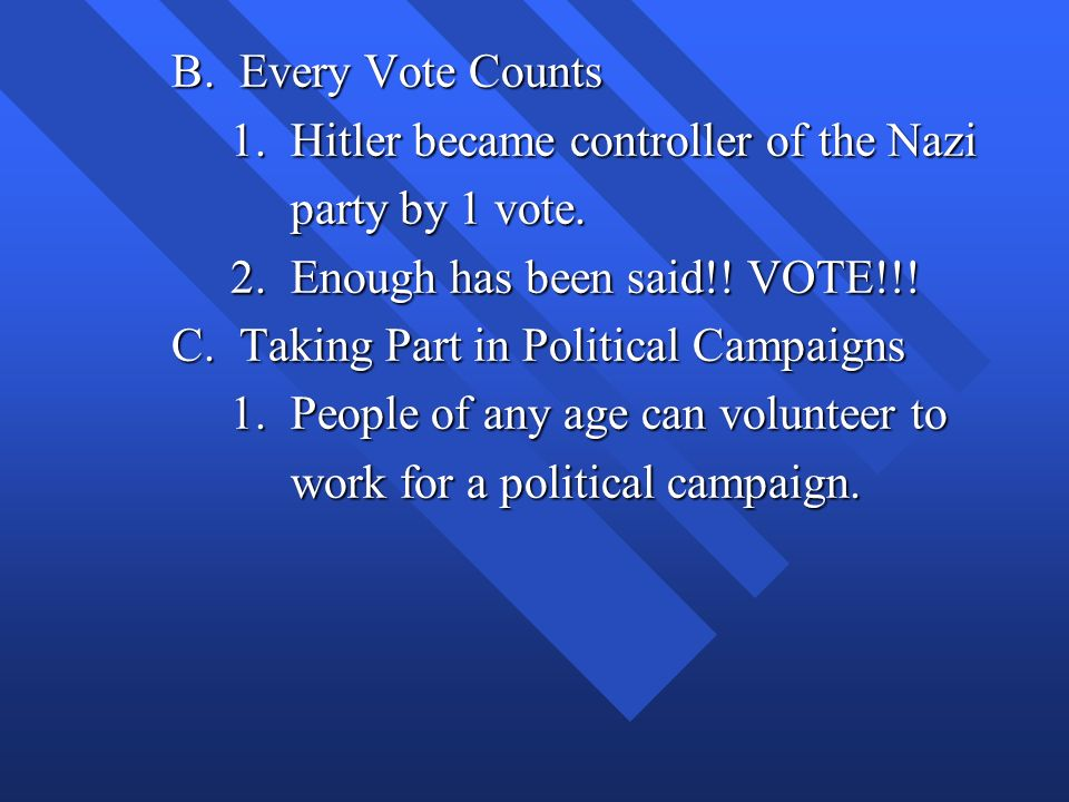 B. Every Vote Counts 1. Hitler became controller of the Nazi. party by 1 vote. 2. Enough has been said!! VOTE!!!