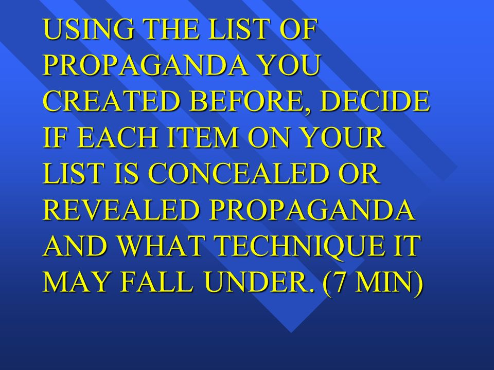 USING THE LIST OF PROPAGANDA YOU CREATED BEFORE, DECIDE IF EACH ITEM ON YOUR LIST IS CONCEALED OR REVEALED PROPAGANDA AND WHAT TECHNIQUE IT MAY FALL UNDER.