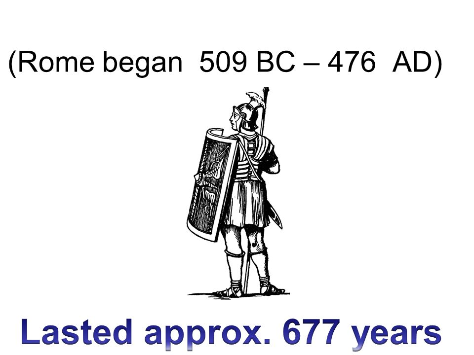 Lasted approx. 677 years (Rome began 509 BC – 476 AD) Why Rome Fell