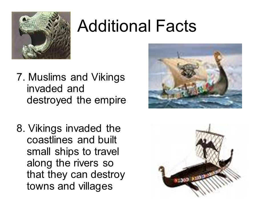 Additional Facts 7. Muslims and Vikings invaded and destroyed the empire.
