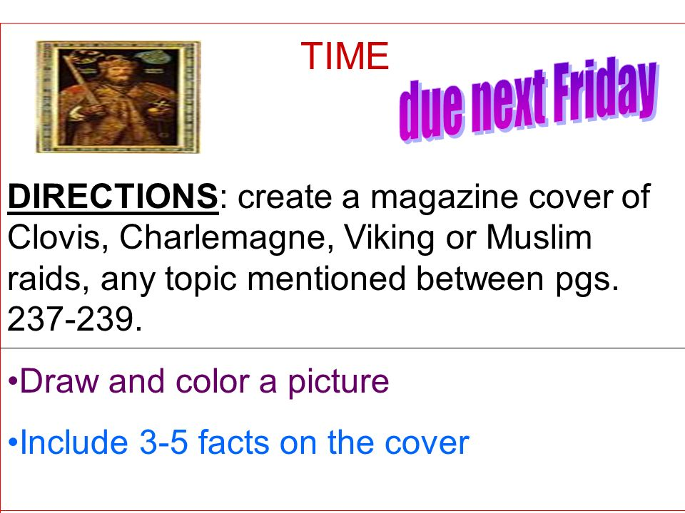 TIME due next Friday. DIRECTIONS: create a magazine cover of Clovis, Charlemagne, Viking or Muslim raids, any topic mentioned between pgs