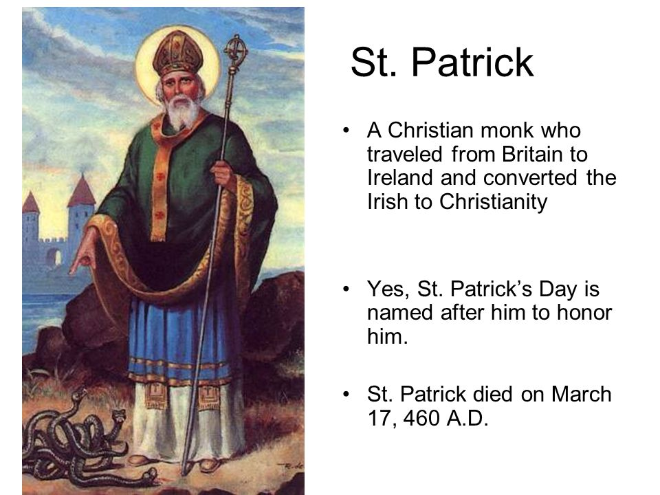 St. Patrick A Christian monk who traveled from Britain to Ireland and converted the Irish to Christianity.