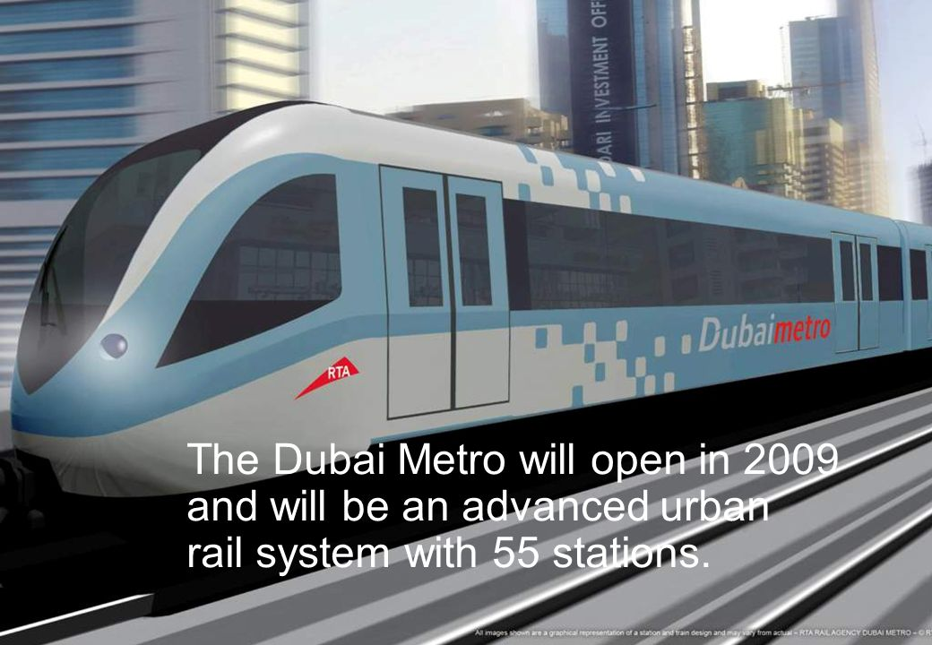 The Dubai Metro will open in 2009 and will be an advanced urban rail system with 55 stations.