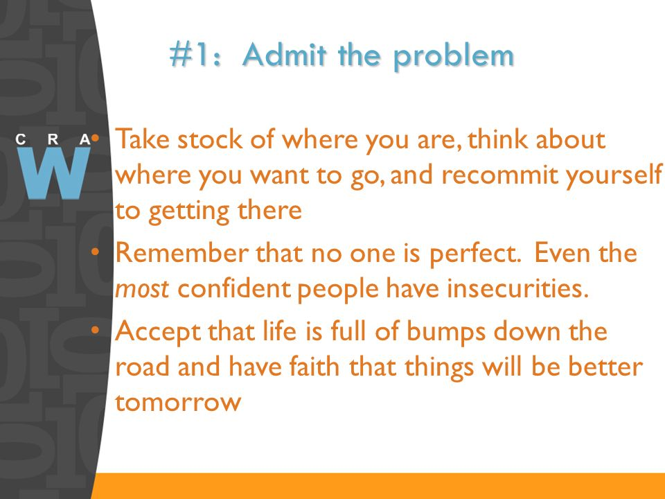 #1: Admit the problem Take stock of where you are, think about where you want to go, and recommit yourself to getting there.