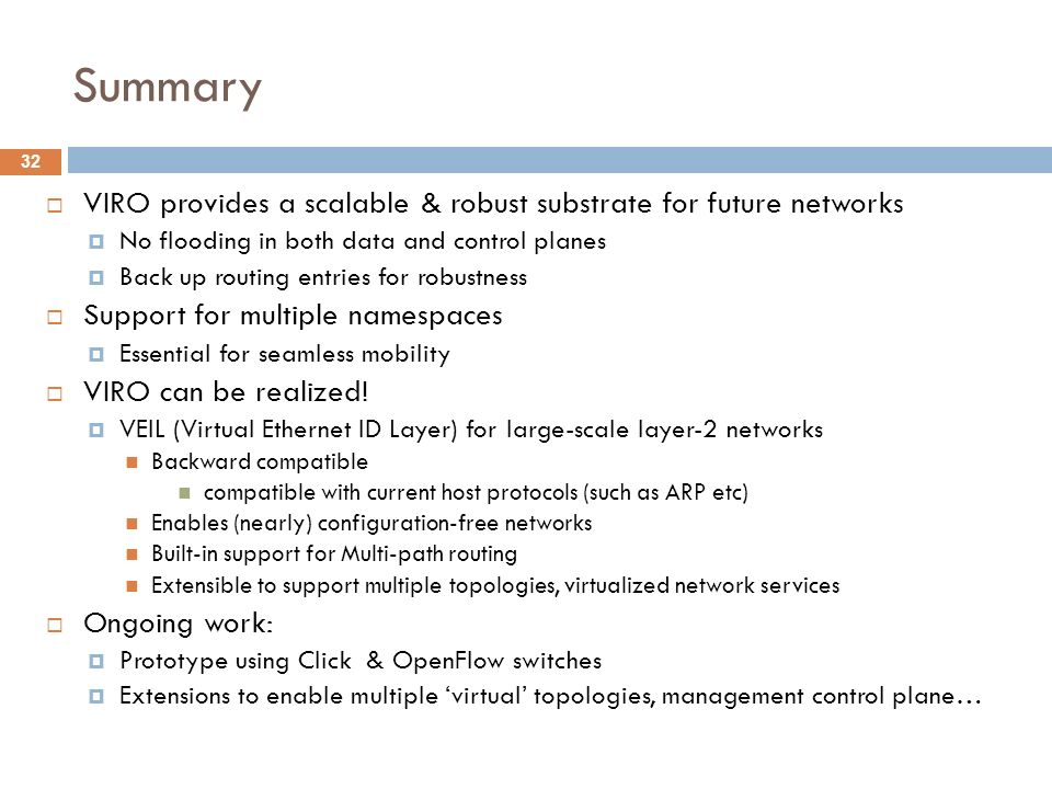 Summary VIRO provides a scalable & robust substrate for future networks. No flooding in both data and control planes.