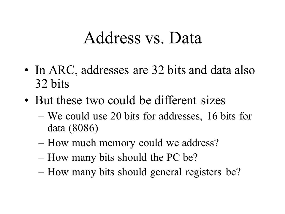 Address vs. Data In ARC, addresses are 32 bits and data also 32 bits