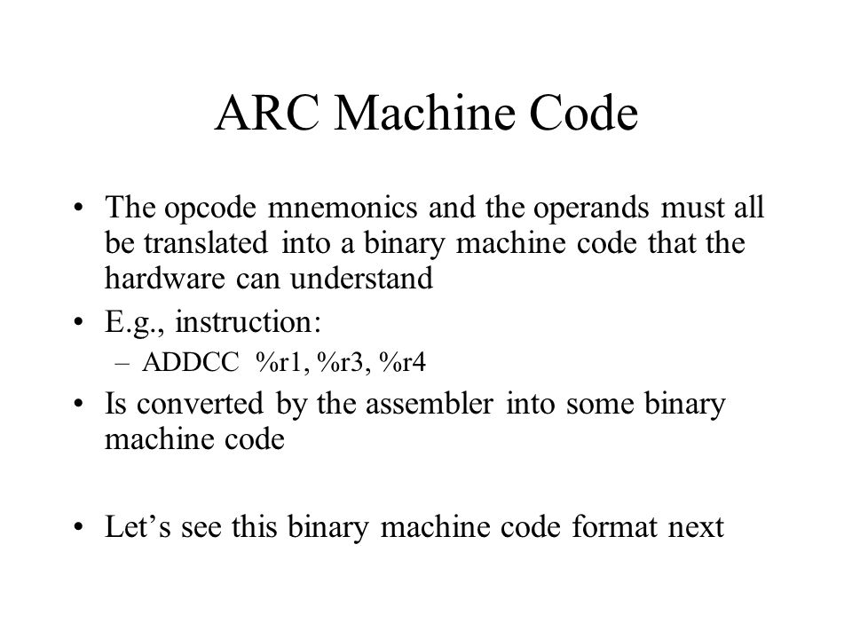 ARC Machine Code The opcode mnemonics and the operands must all be translated into a binary machine code that the hardware can understand.