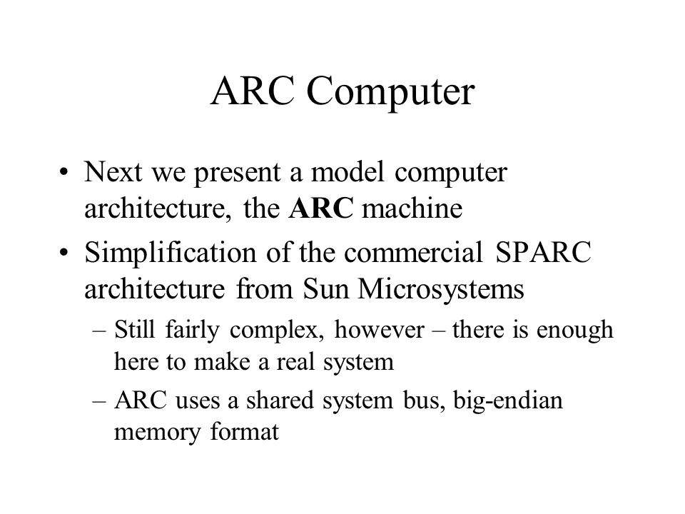 ARC Computer Next we present a model computer architecture, the ARC machine.