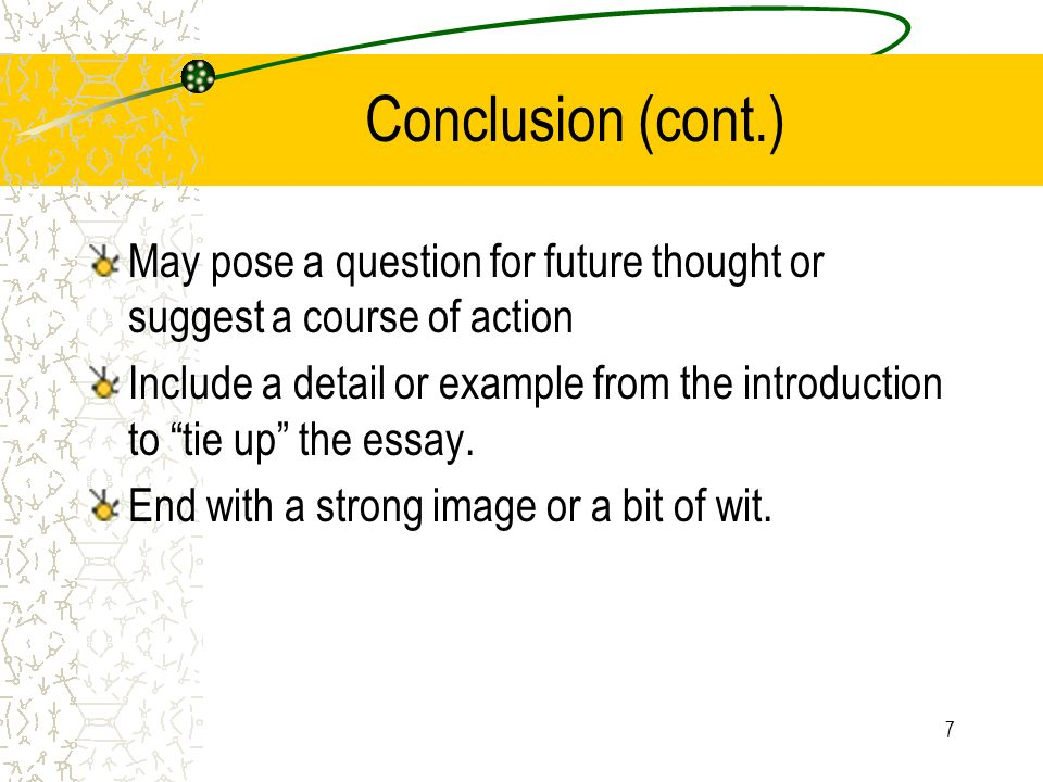 Conclusion (cont.) May pose a question for future thought or suggest a course of action.