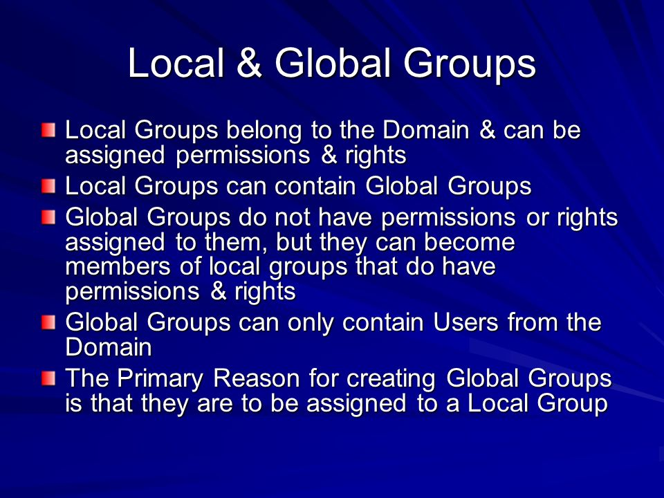 Local & Global Groups Local Groups belong to the Domain & can be assigned permissions & rights. Local Groups can contain Global Groups.