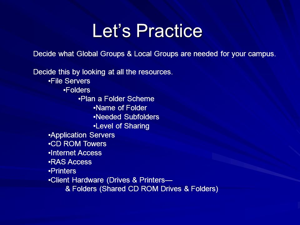 Let's Practice Decide what Global Groups & Local Groups are needed for your campus. Decide this by looking at all the resources.