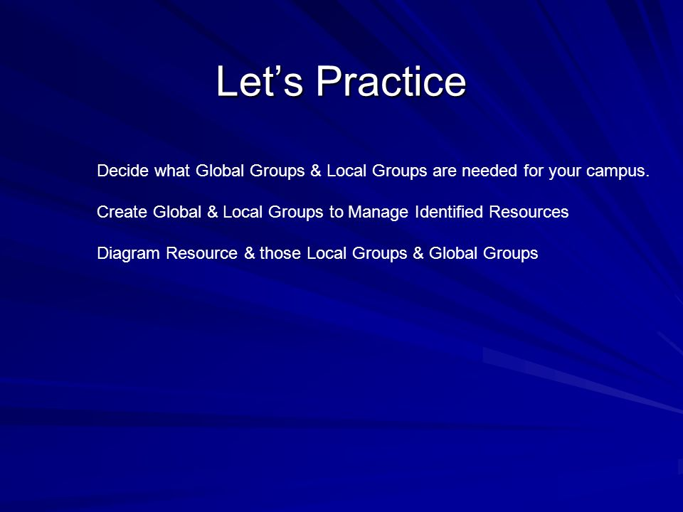 Let's Practice Decide what Global Groups & Local Groups are needed for your campus. Create Global & Local Groups to Manage Identified Resources.