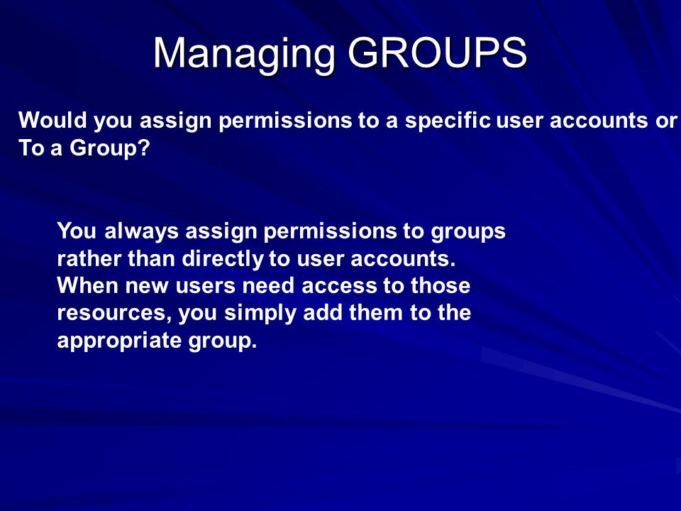 Managing GROUPS Would you assign permissions to a specific user accounts or. To a Group