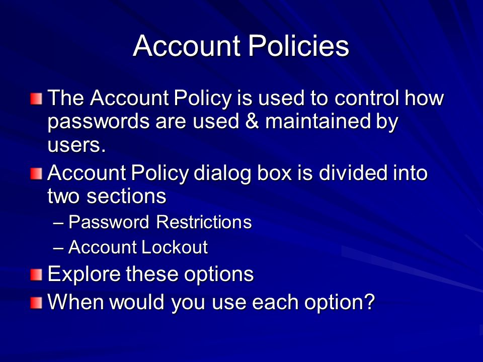 Account Policies The Account Policy is used to control how passwords are used & maintained by users.