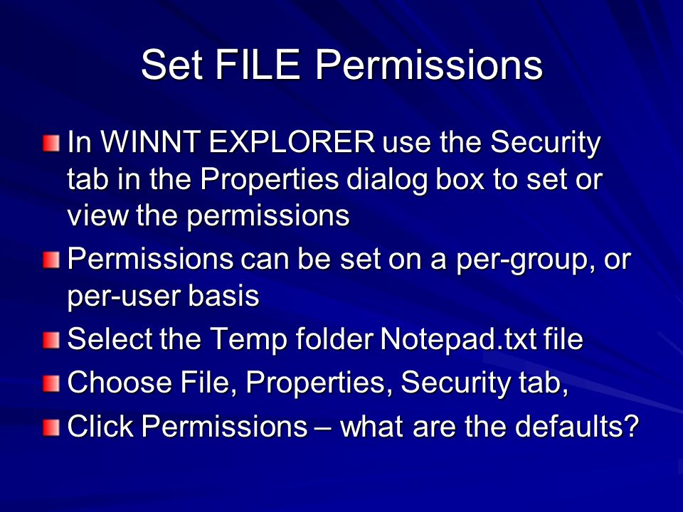 Set FILE Permissions In WINNT EXPLORER use the Security tab in the Properties dialog box to set or view the permissions.