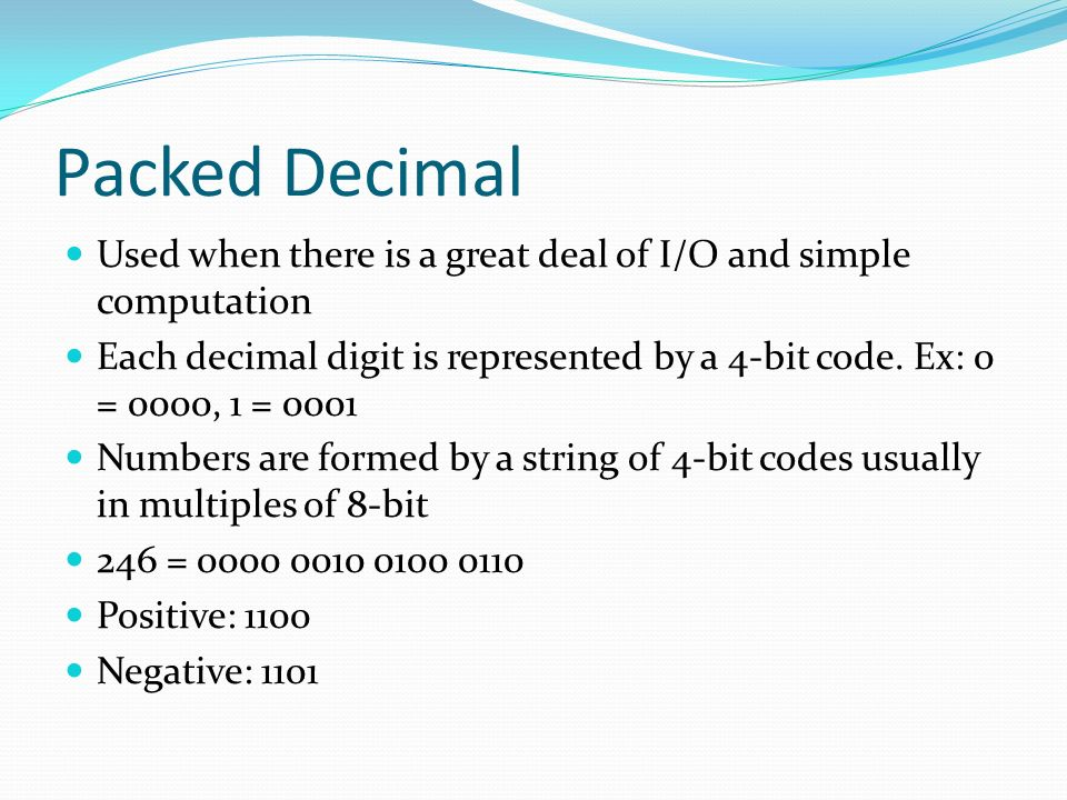 Packed Decimal Used when there is a great deal of I/O and simple computation.