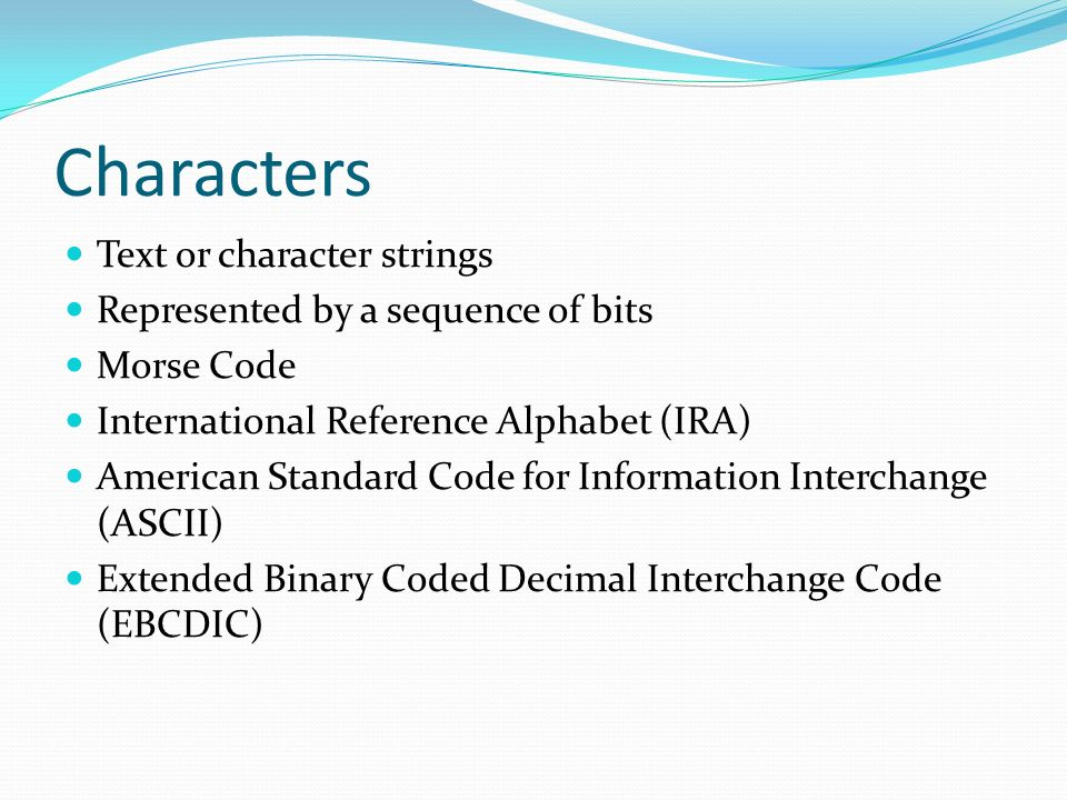 Characters Text or character strings Represented by a sequence of bits
