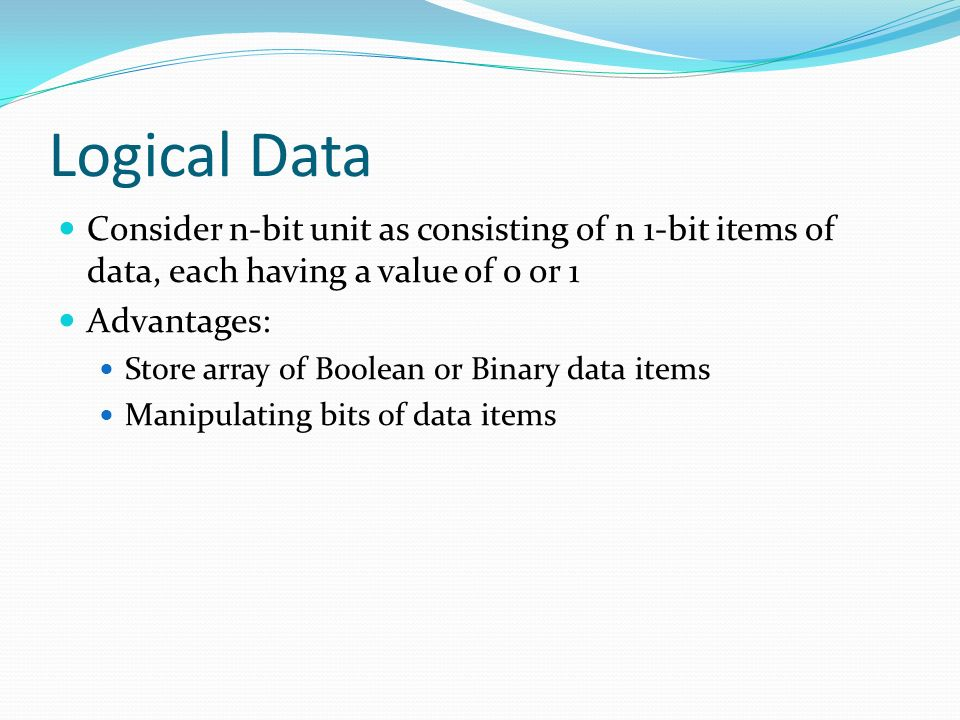 Logical Data Consider n-bit unit as consisting of n 1-bit items of data, each having a value of 0 or 1.