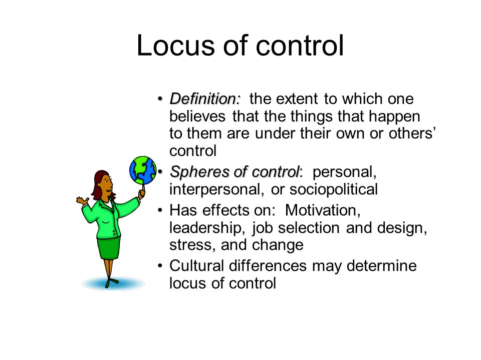Locus of control Definition: the extent to which one believes that the things that happen to them are under their own or others' control.