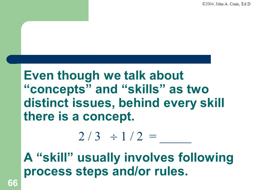 Even though we talk about concepts and skills as two distinct issues, behind every skill there is a concept. A skill usually involves following process steps and/or rules.