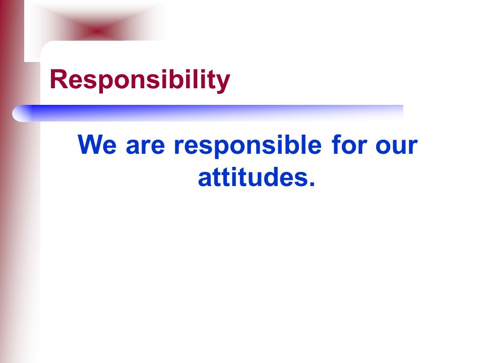We are responsible for our attitudes.