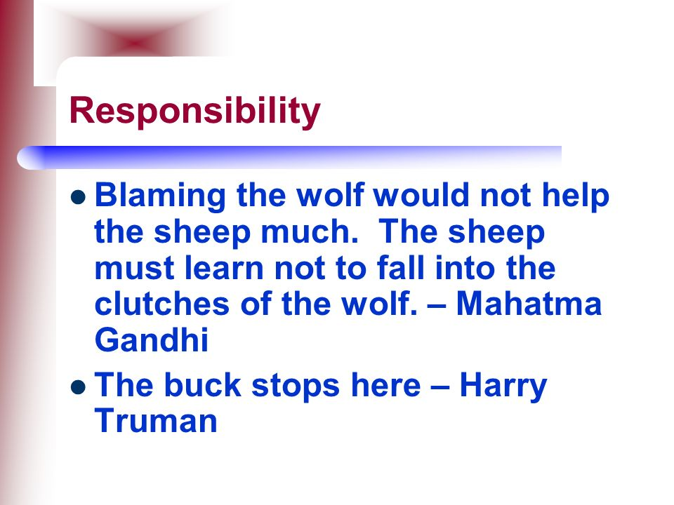 Responsibility Blaming the wolf would not help the sheep much. The sheep must learn not to fall into the clutches of the wolf. – Mahatma Gandhi.