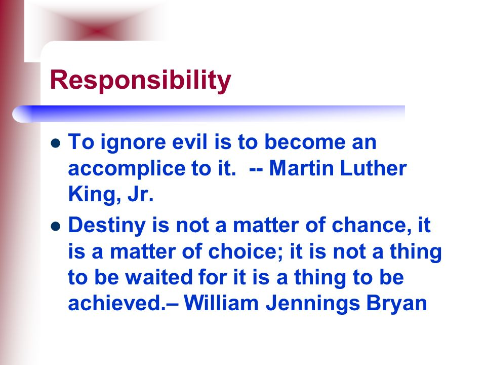 Responsibility To ignore evil is to become an accomplice to it. -- Martin Luther King, Jr.