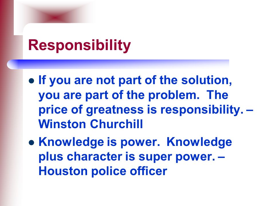 Responsibility If you are not part of the solution, you are part of the problem. The price of greatness is responsibility. – Winston Churchill.