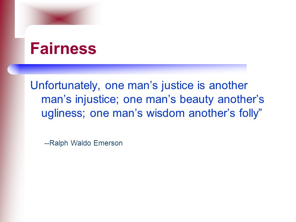 Fairness Unfortunately, one man's justice is another man's injustice; one man's beauty another's ugliness; one man's wisdom another's folly
