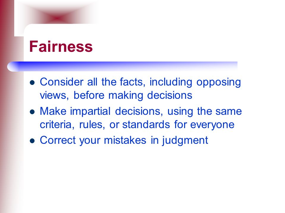 Fairness Consider all the facts, including opposing views, before making decisions.