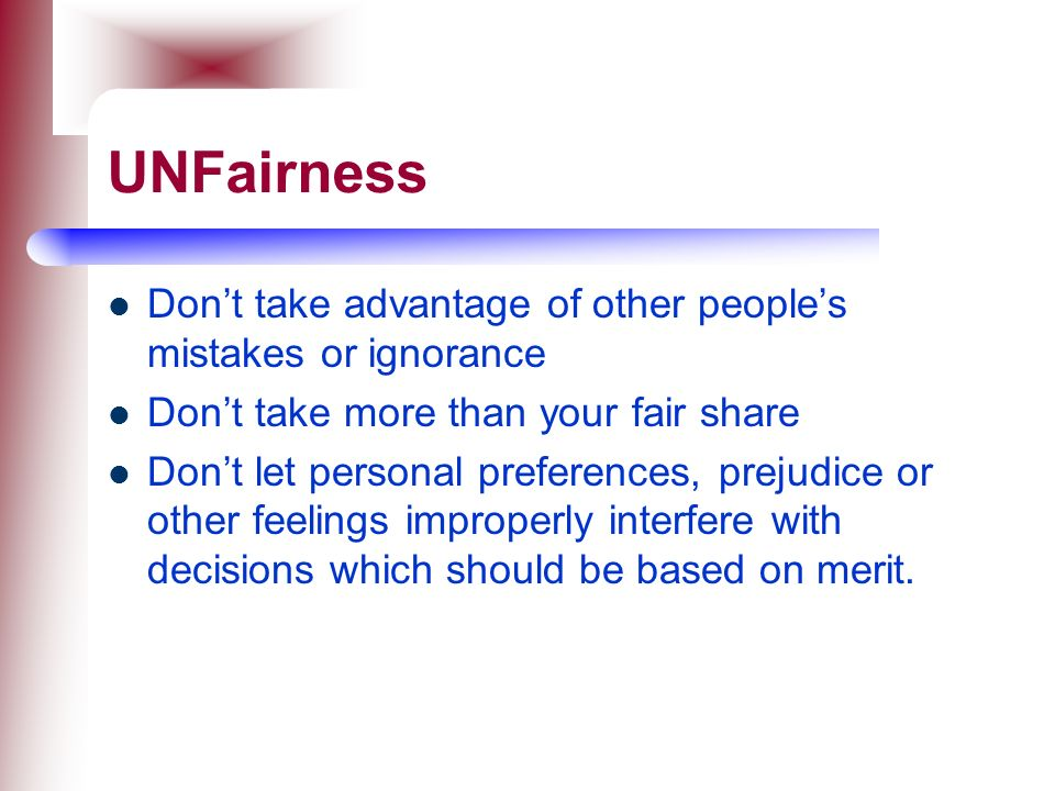 UNFairness Don't take advantage of other people's mistakes or ignorance. Don't take more than your fair share.