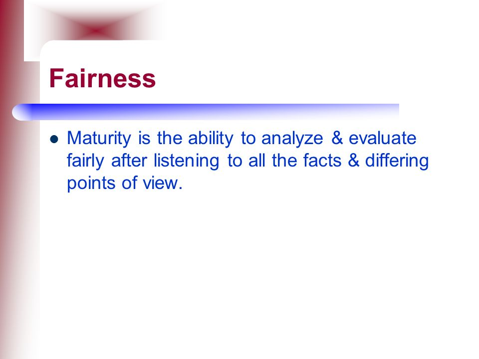 Fairness Maturity is the ability to analyze & evaluate fairly after listening to all the facts & differing points of view.