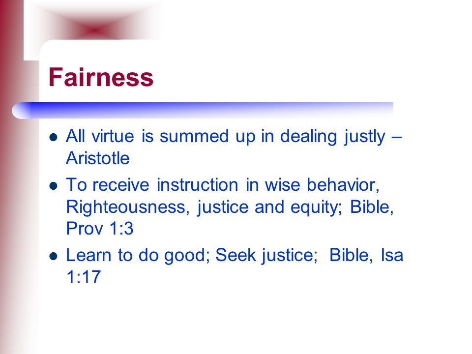 Fairness All virtue is summed up in dealing justly – Aristotle