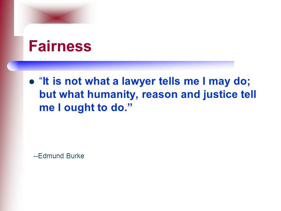 Fairness It is not what a lawyer tells me I may do; but what humanity, reason and justice tell me I ought to do.