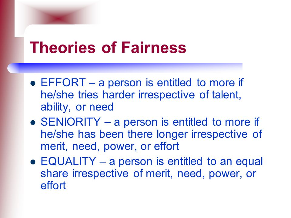 Theories of Fairness EFFORT – a person is entitled to more if he/she tries harder irrespective of talent, ability, or need.