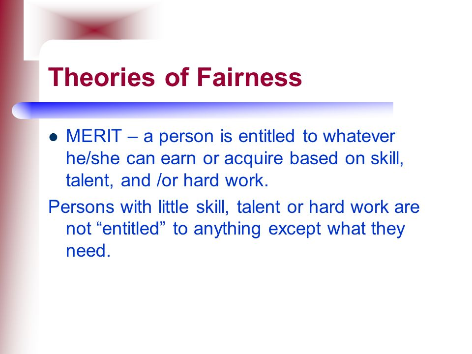Theories of Fairness MERIT – a person is entitled to whatever he/she can earn or acquire based on skill, talent, and /or hard work.