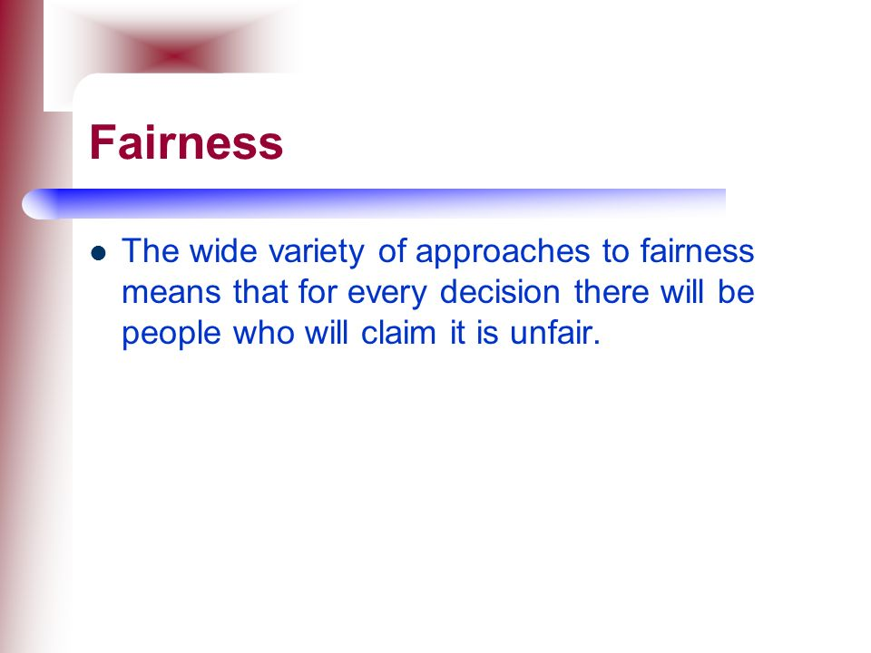 Fairness The wide variety of approaches to fairness means that for every decision there will be people who will claim it is unfair.