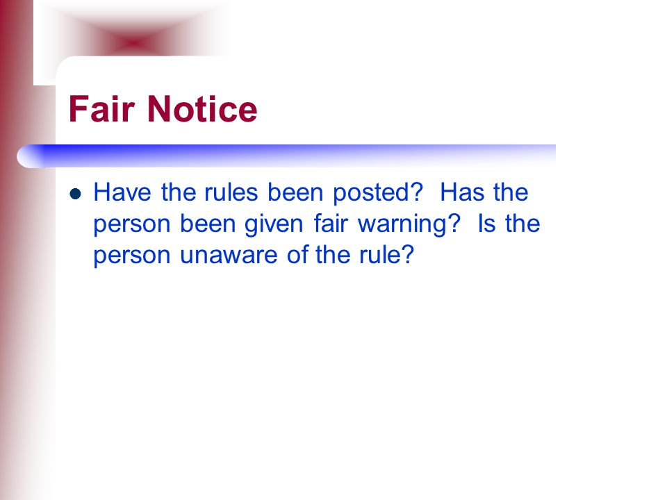Fair Notice Have the rules been posted. Has the person been given fair warning.